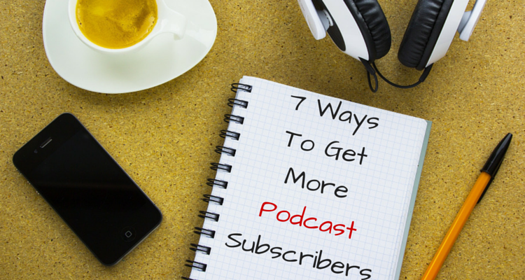 7 WaysTo GetMorePodcastSubscribers