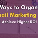 5 Ways To Organize Email Marketing To Achieve Higher ROI